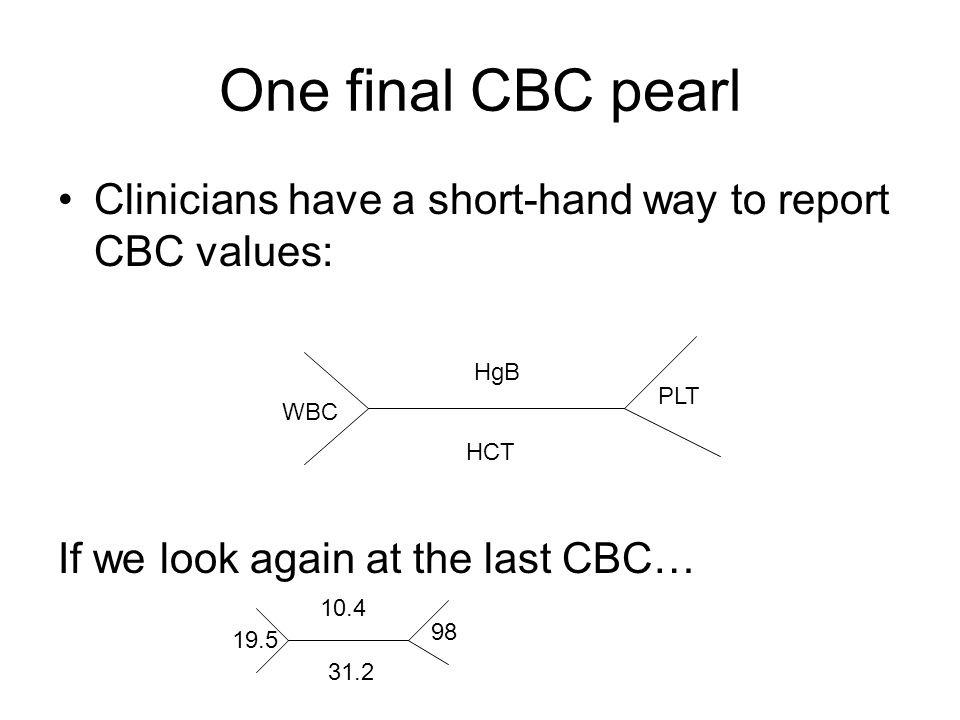 One final CBC pearl Clinicians have a short-hand way to report CBC values: If we look again at the last CBC…