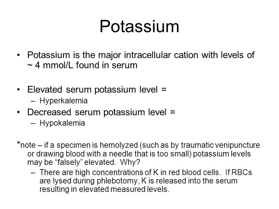Potassium Potassium is the major intracellular cation with levels of ~ 4 mmol/L found in serum. Elevated serum potassium level =
