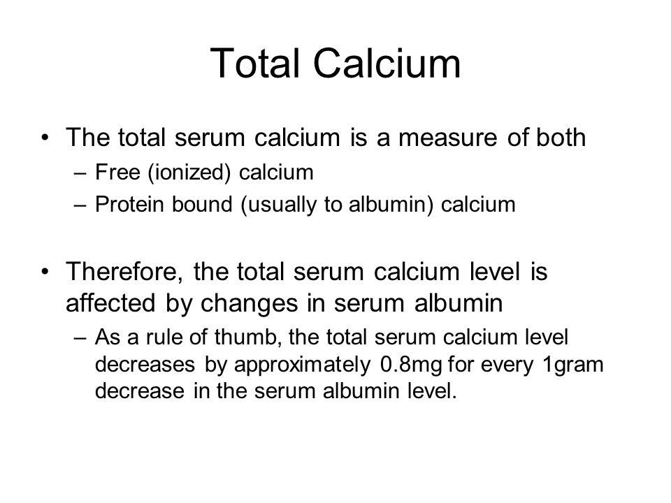 Total Calcium The total serum calcium is a measure of both