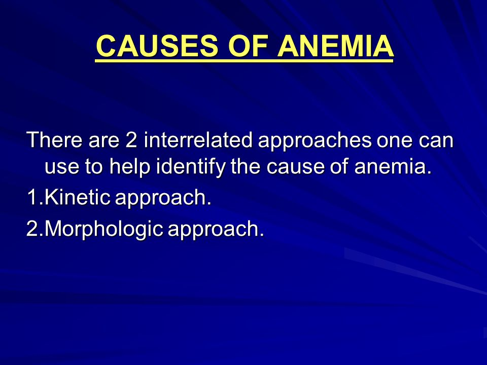 CAUSES OF ANEMIA There are 2 interrelated approaches one can use to help identify the cause of anemia.