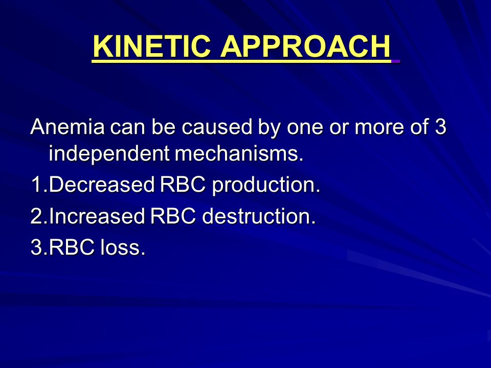 KINETIC APPROACH Anemia can be caused by one or more of 3 independent mechanisms. 1.Decreased RBC production.