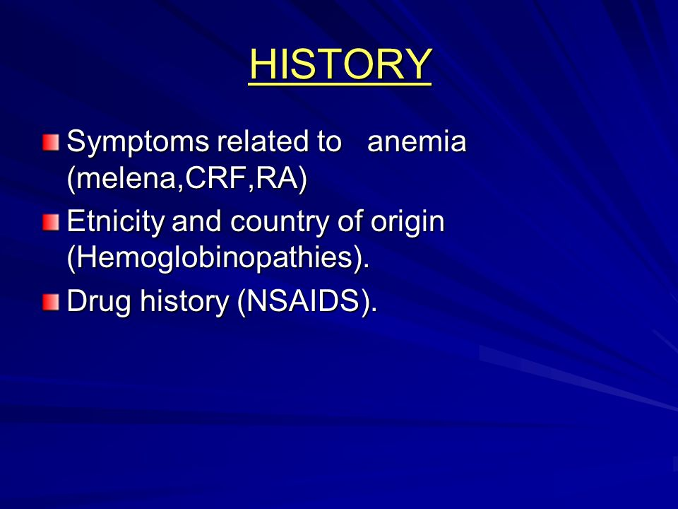 HISTORY Symptoms related to anemia (melena,CRF,RA)