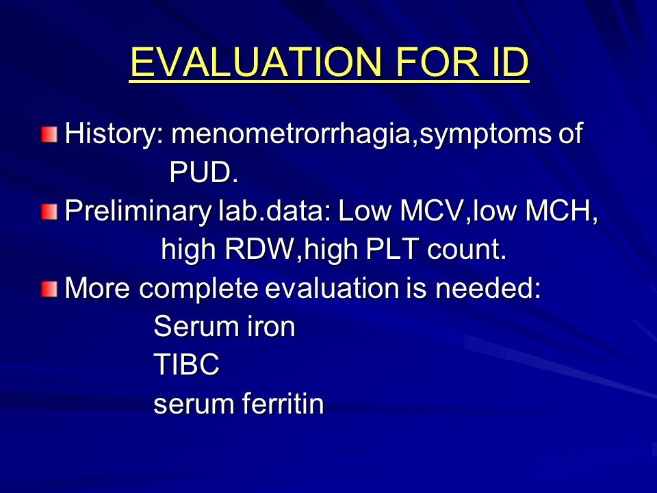 EVALUATION FOR ID History: menometrorrhagia,symptoms of PUD.