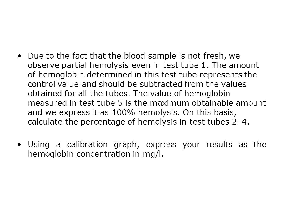 Due to the fact that the blood sample is not fresh, we observe partial hemolysis even in test tube 1. The amount of hemoglobin determined in this test tube represents the control value and should be subtracted from the values obtained for all the tubes. The value of hemoglobin measured in test tube 5 is the maximum obtainable amount and we express it as 100% hemolysis. On this basis, calculate the percentage of hemolysis in test tubes 2–4.