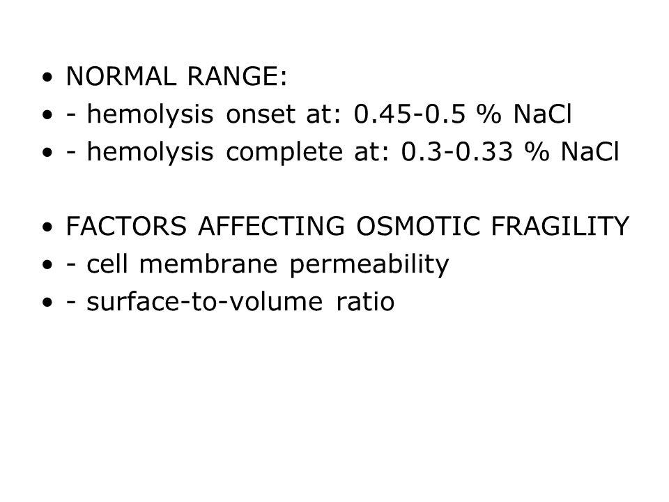 NORMAL RANGE: - hemolysis onset at: % NaCl. - hemolysis complete at: % NaCl. FACTORS AFFECTING OSMOTIC FRAGILITY.