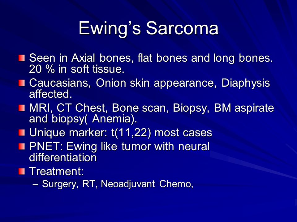 Ewing's Sarcoma Seen in Axial bones, flat bones and long bones. 20 % in soft tissue. Caucasians, Onion skin appearance, Diaphysis affected.