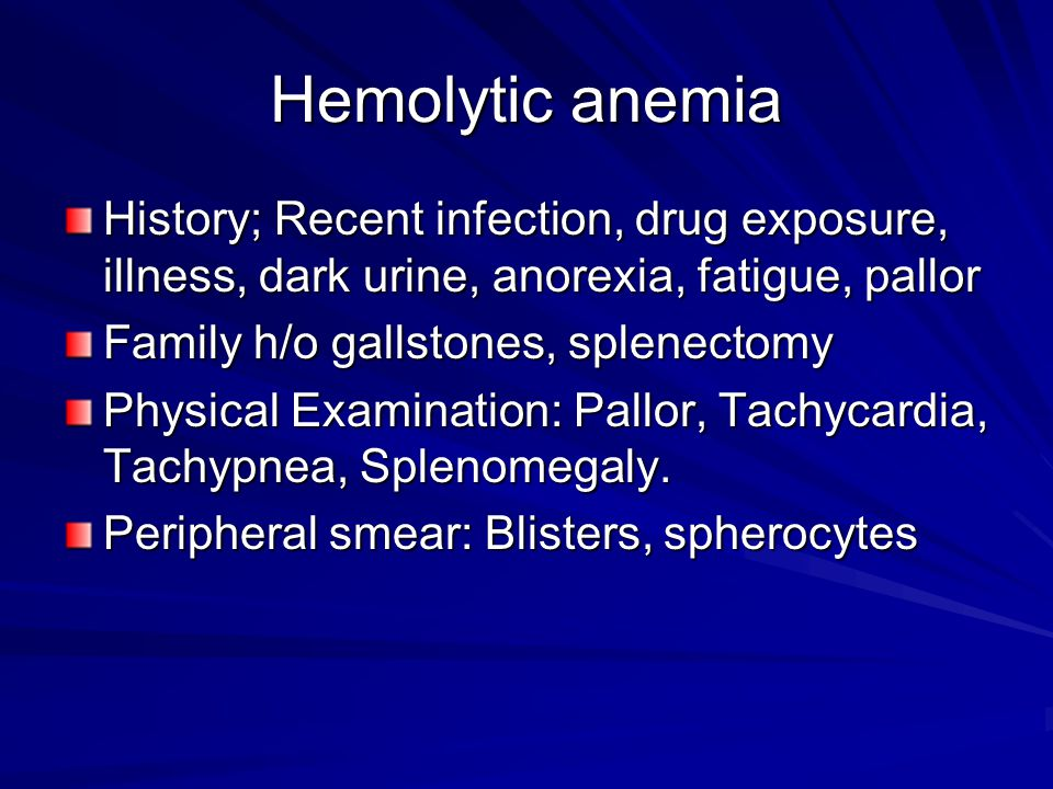 Hemolytic anemia History; Recent infection, drug exposure, illness, dark urine, anorexia, fatigue, pallor.