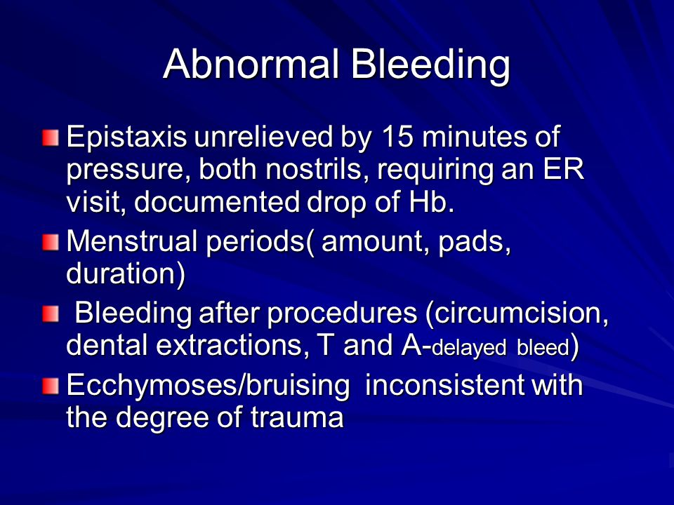 Abnormal Bleeding Epistaxis unrelieved by 15 minutes of pressure, both nostrils, requiring an ER visit, documented drop of Hb.