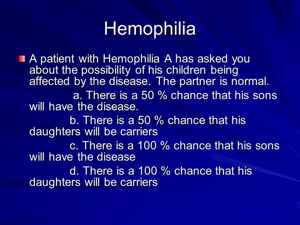 Hemophilia A patient with Hemophilia A has asked you about the possibility of his children being affected by the disease. The partner is normal.