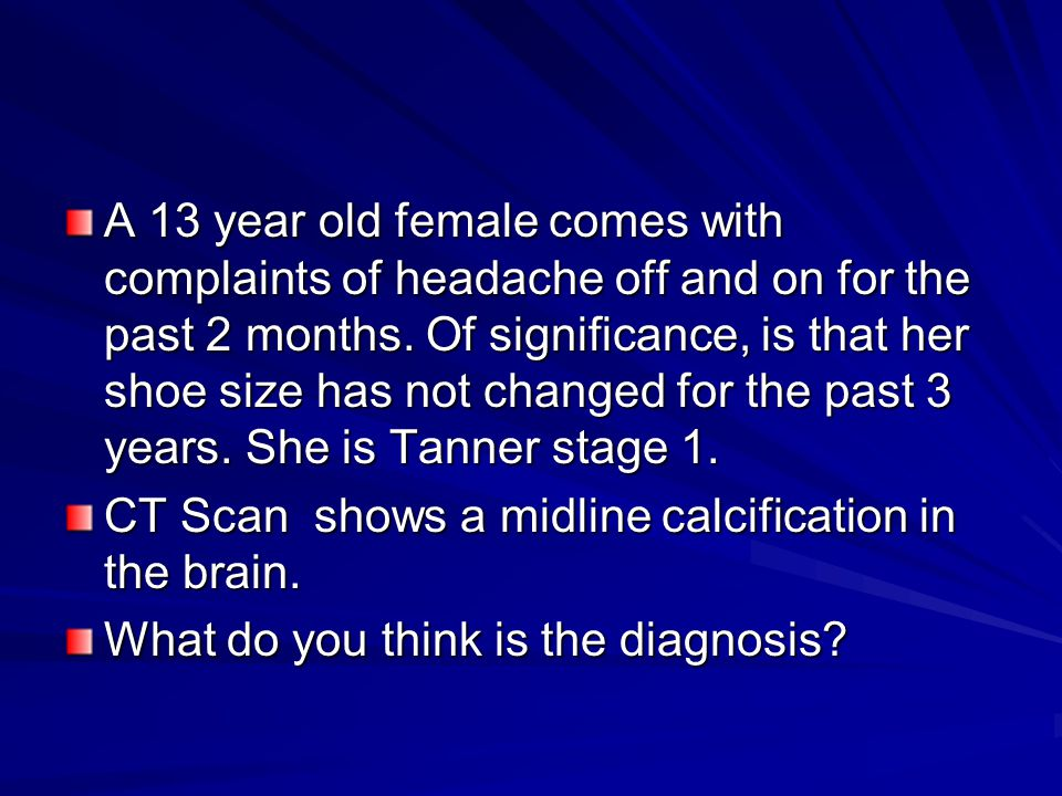 A 13 year old female comes with complaints of headache off and on for the past 2 months. Of significance, is that her shoe size has not changed for the past 3 years. She is Tanner stage 1.