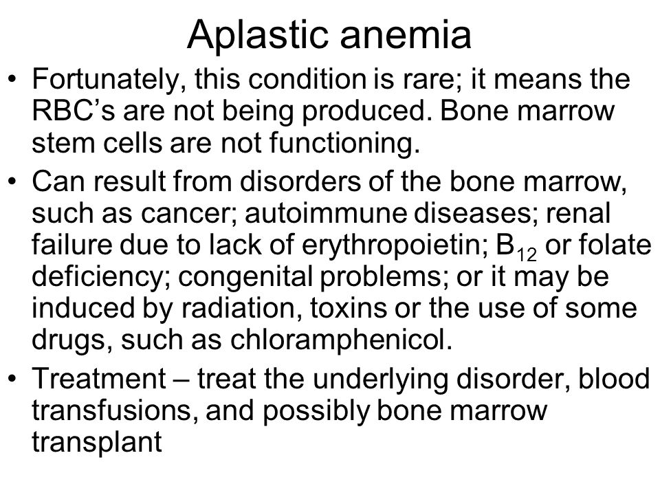 Aplastic anemia Fortunately, this condition is rare; it means the RBC's are not being produced. Bone marrow stem cells are not functioning.