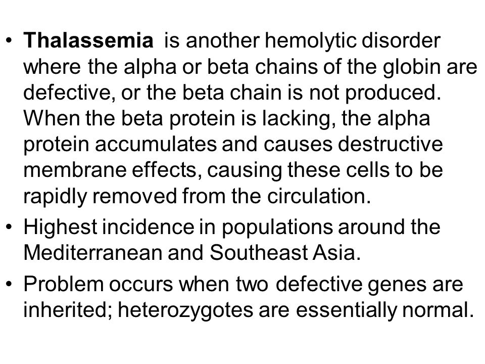 Thalassemia is another hemolytic disorder where the alpha or beta chains of the globin are defective, or the beta chain is not produced. When the beta protein is lacking, the alpha protein accumulates and causes destructive membrane effects, causing these cells to be rapidly removed from the circulation.