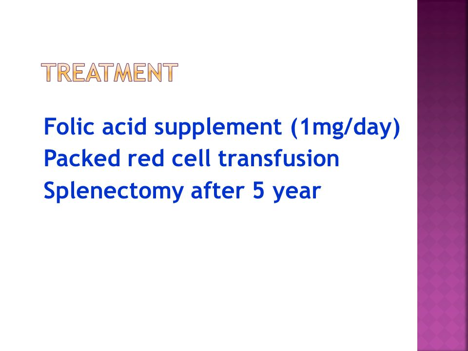 Treatment Folic acid supplement (1mg/day) Packed red cell transfusion Splenectomy after 5 year