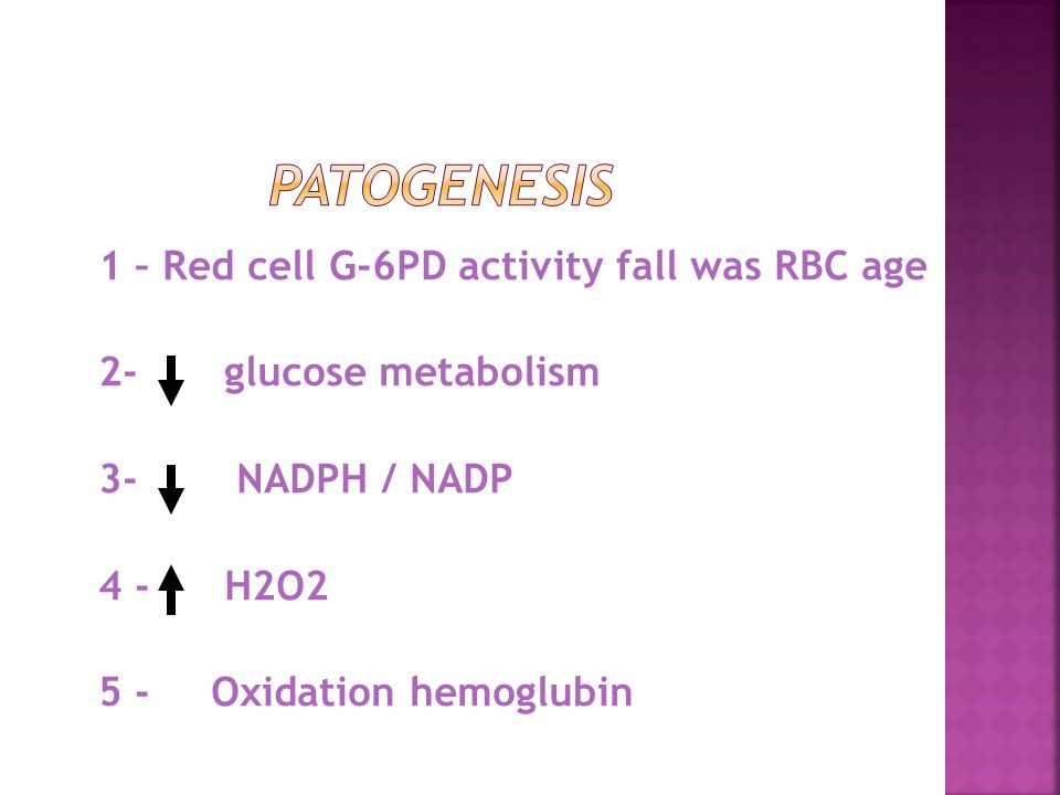 Patogenesis 1 – Red cell G-6PD activity fall was RBC age 2- glucose metabolism 3- NADPH / NADP 4 - H2O2 5 - Oxidation hemoglubin