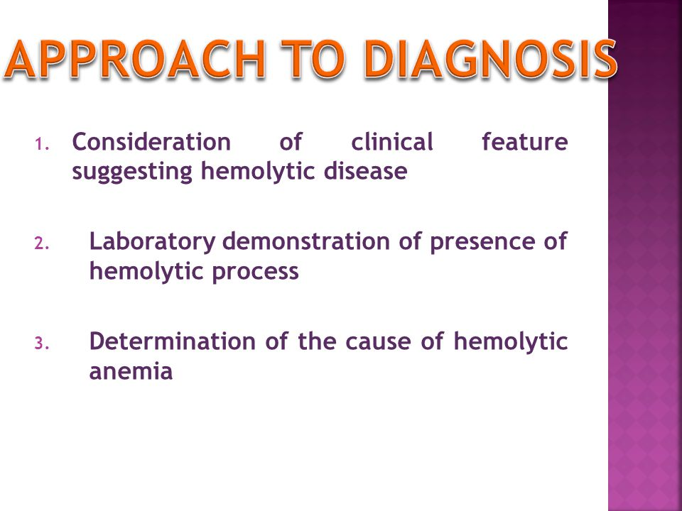 Approach to diagnosis Consideration of clinical feature suggesting hemolytic disease. Laboratory demonstration of presence of hemolytic process.