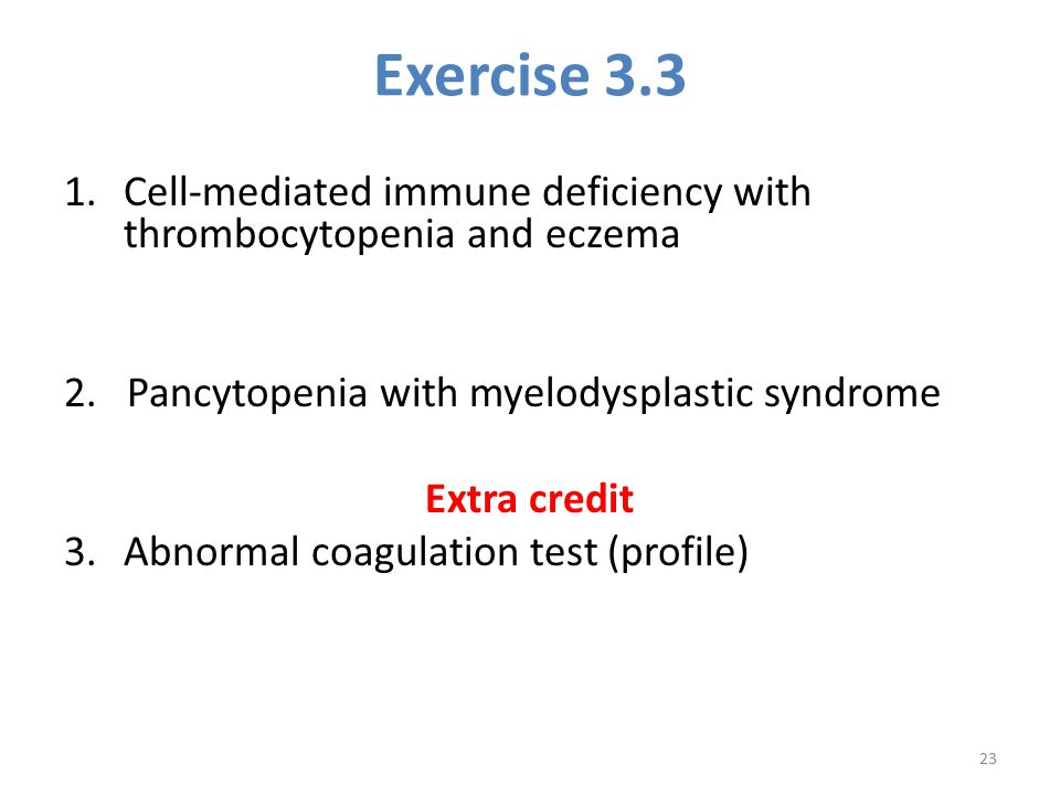 Exercise 3.3 Cell-mediated immune deficiency with thrombocytopenia and eczema. 2. Pancytopenia with myelodysplastic syndrome.