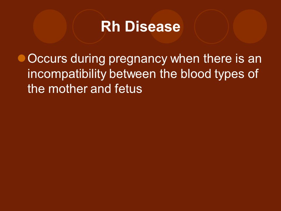 Rh Disease Occurs during pregnancy when there is an incompatibility between the blood types of the mother and fetus.