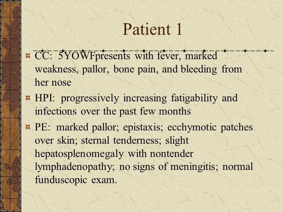Patient 1 CC: 5YOWFpresents with fever, marked weakness, pallor, bone pain, and bleeding from her nose.