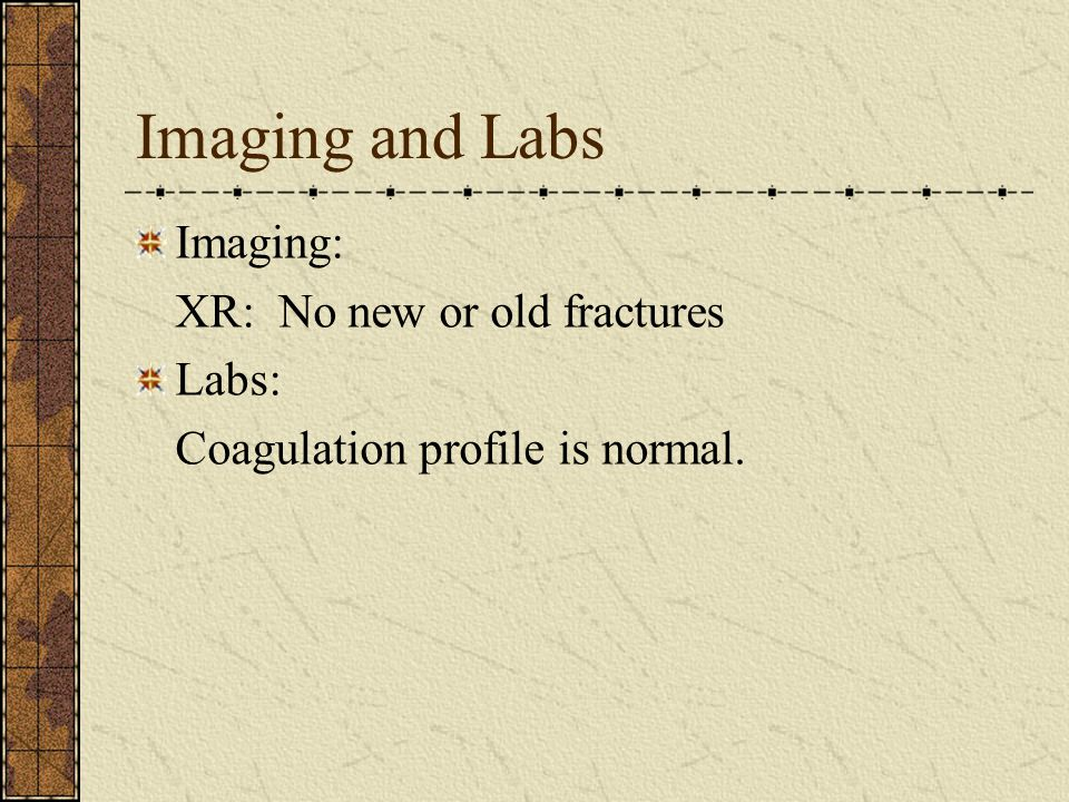 Imaging and Labs Imaging: XR: No new or old fractures Labs: