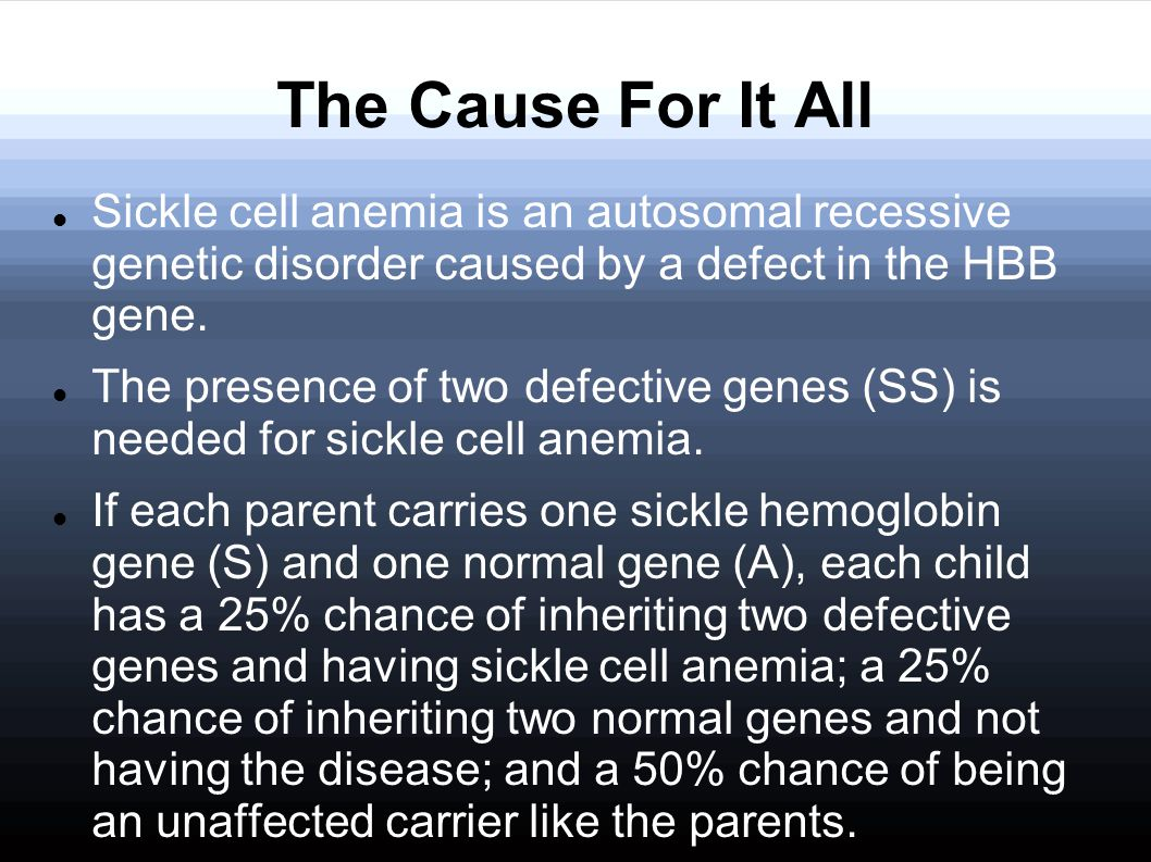 The Cause For It All Sickle cell anemia is an autosomal recessive genetic disorder caused by a defect in the HBB gene.