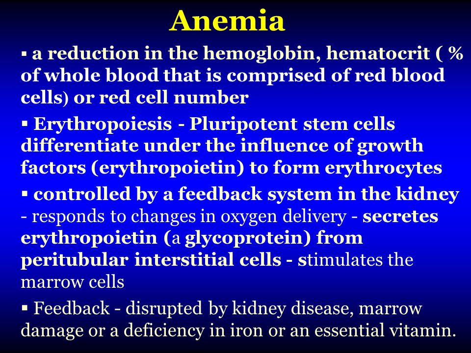 Anemia a reduction in the hemoglobin, hematocrit ( % of whole blood that is comprised of red blood cells) or red cell number.