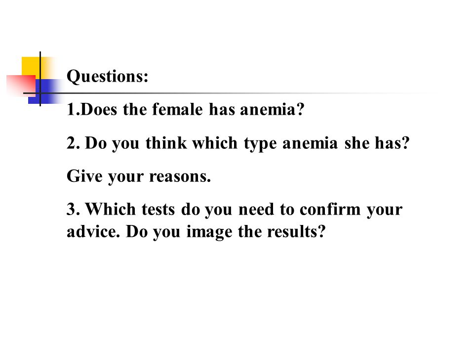 Questions: 1.Does the female has anemia 2. Do you think which type anemia she has Give your reasons.