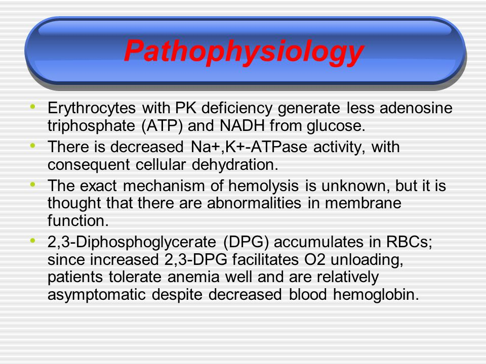Pathophysiology Erythrocytes with PK deficiency generate less adenosine triphosphate (ATP) and NADH from glucose.