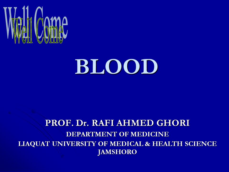 BLOOD Well Come PROF. Dr. RAFI AHMED GHORI DEPARTMENT OF MEDICINE