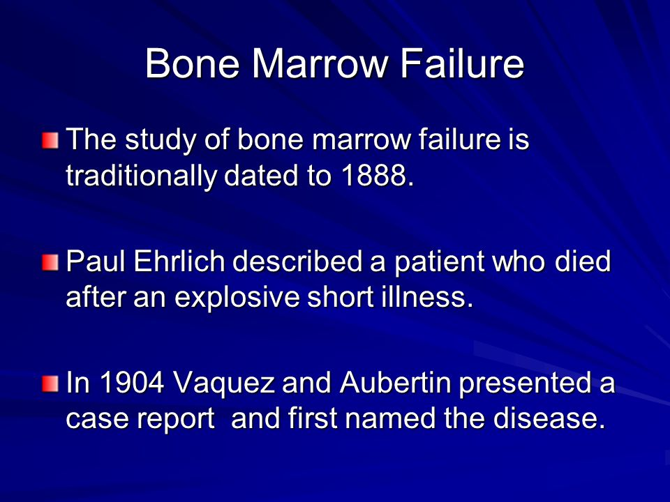 Bone Marrow Failure The study of bone marrow failure is traditionally dated to 1888.