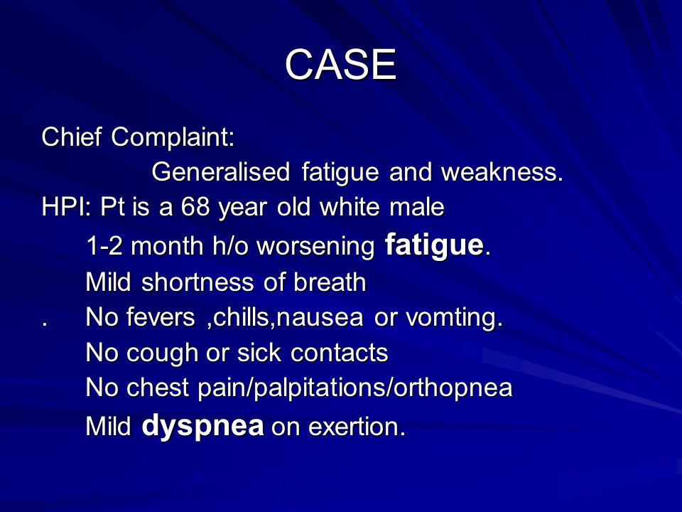 CASE Chief Complaint: Generalised fatigue and weakness.