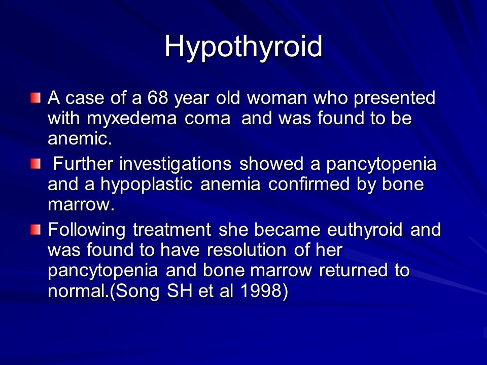 Hypothyroid A case of a 68 year old woman who presented with myxedema coma and was found to be anemic.