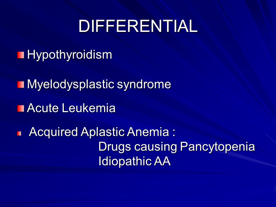 DIFFERENTIAL Hypothyroidism Myelodysplastic syndrome Acute Leukemia