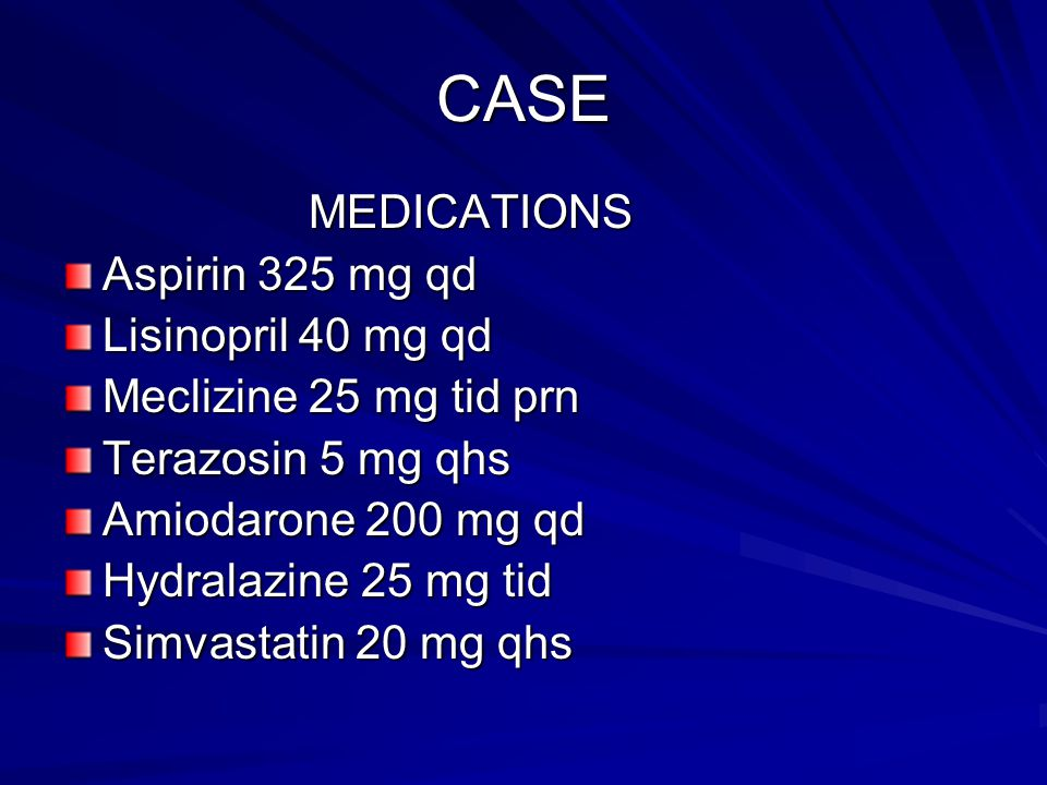 CASE MEDICATIONS Aspirin 325 mg qd Lisinopril 40 mg qd