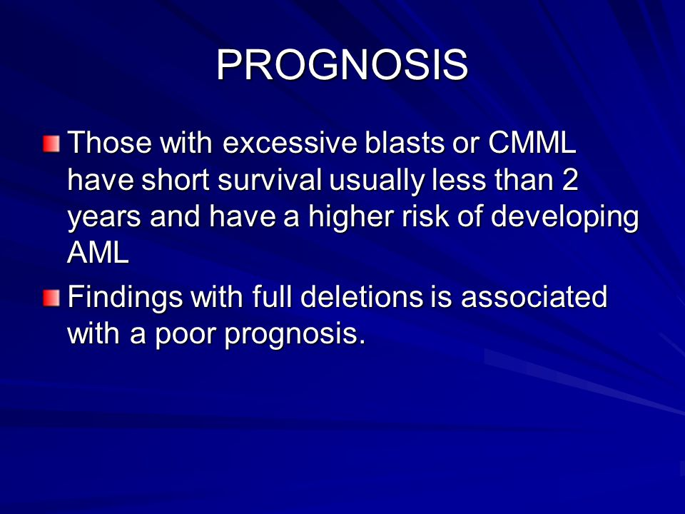 PROGNOSIS Those with excessive blasts or CMML have short survival usually less than 2 years and have a higher risk of developing AML.