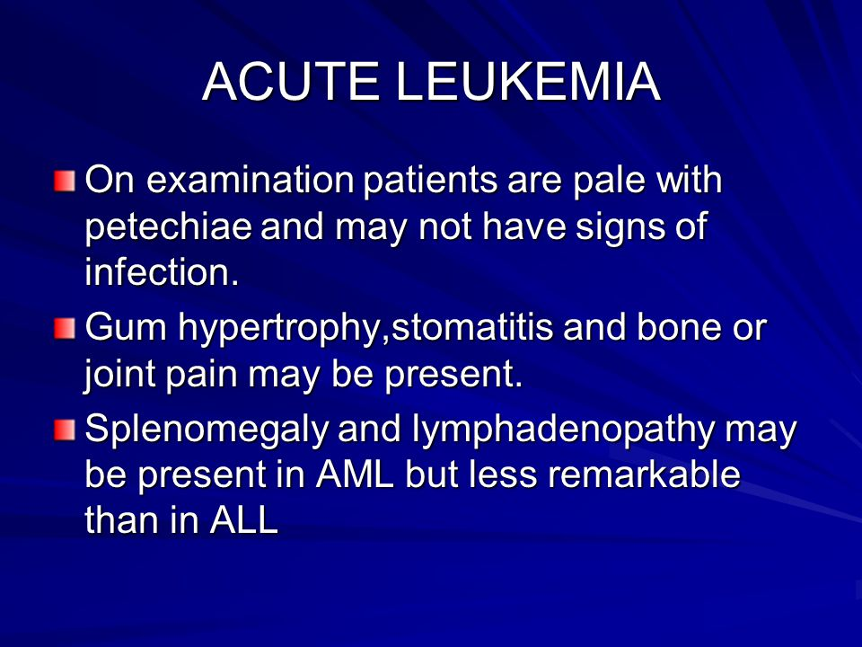ACUTE LEUKEMIA On examination patients are pale with petechiae and may not have signs of infection.