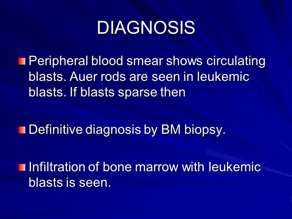 DIAGNOSIS Peripheral blood smear shows circulating blasts. Auer rods are seen in leukemic blasts. If blasts sparse then.