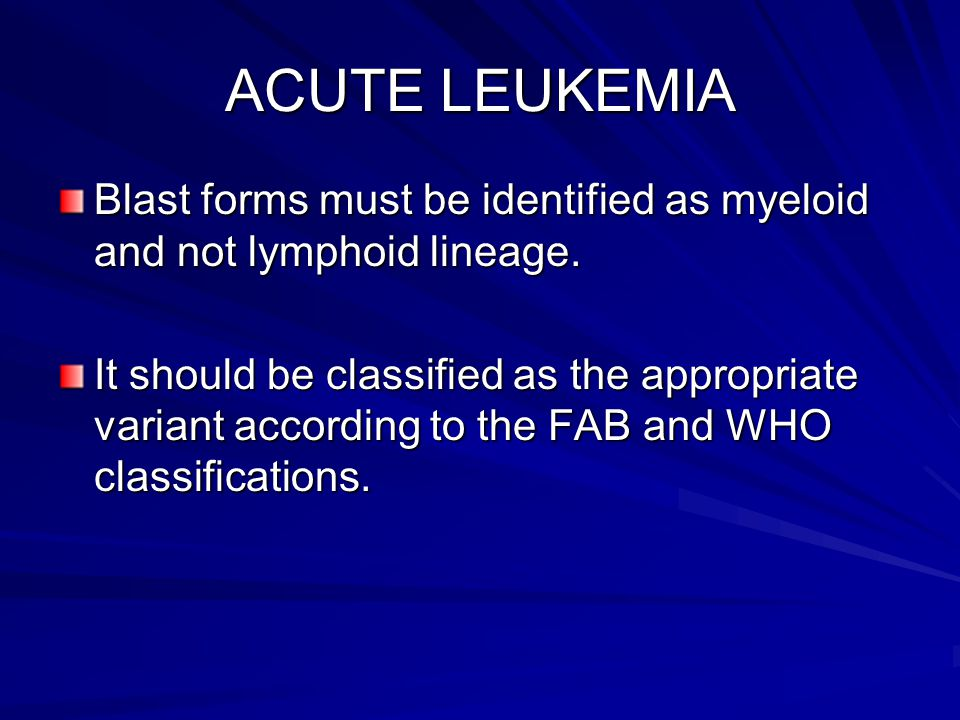 ACUTE LEUKEMIA Blast forms must be identified as myeloid and not lymphoid lineage.