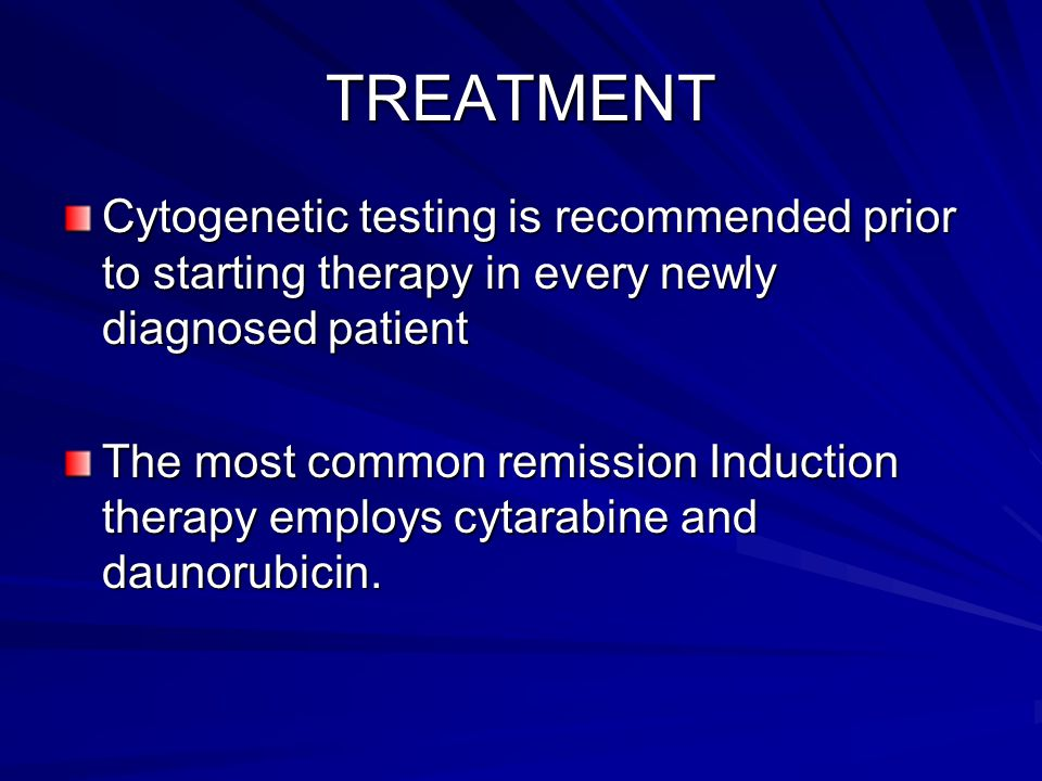 TREATMENT Cytogenetic testing is recommended prior to starting therapy in every newly diagnosed patient.