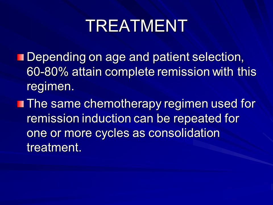 TREATMENT Depending on age and patient selection, 60-80% attain complete remission with this regimen.