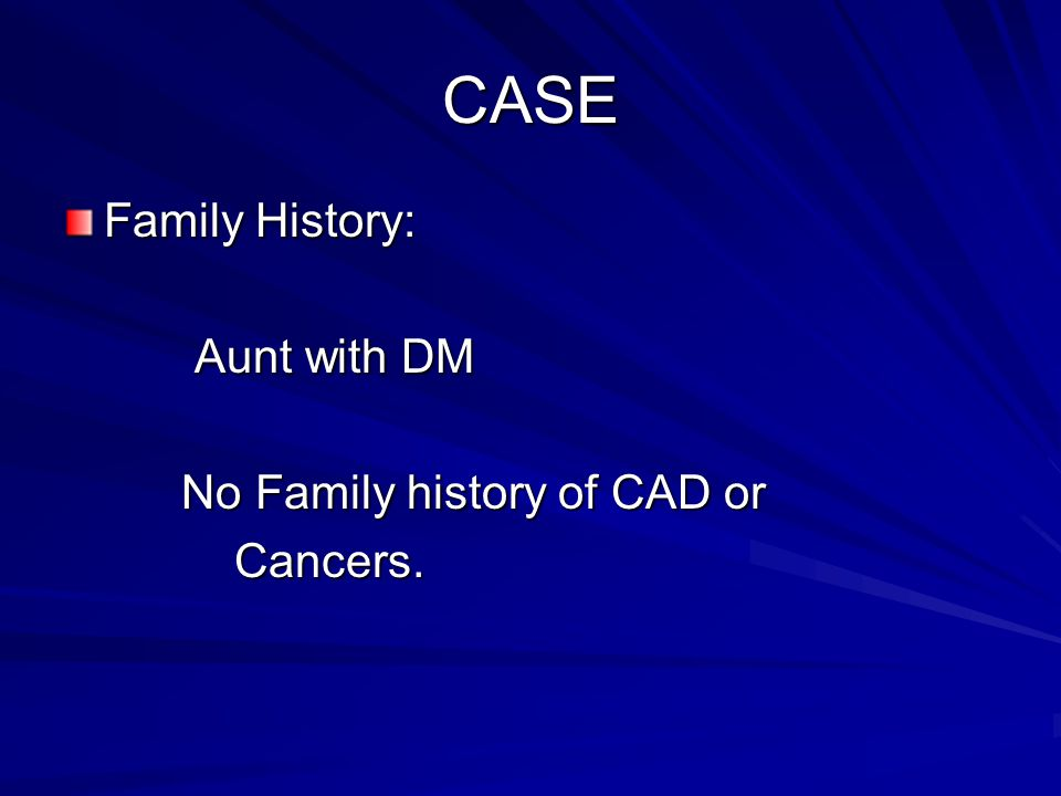 CASE Family History: Aunt with DM No Family history of CAD or Cancers.
