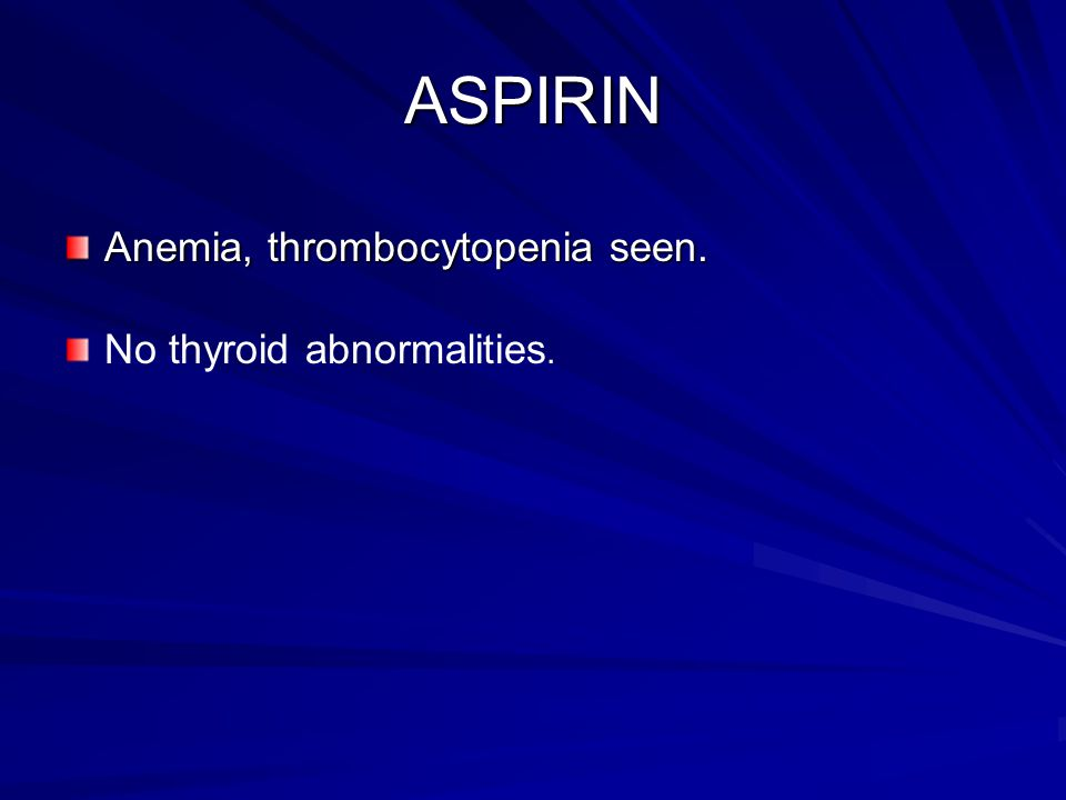 ASPIRIN Anemia, thrombocytopenia seen. No thyroid abnormalities.