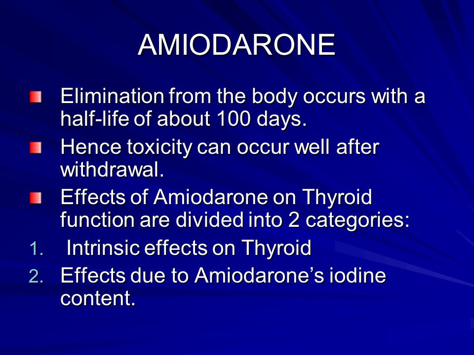 AMIODARONE Elimination from the body occurs with a half-life of about 100 days. Hence toxicity can occur well after withdrawal.