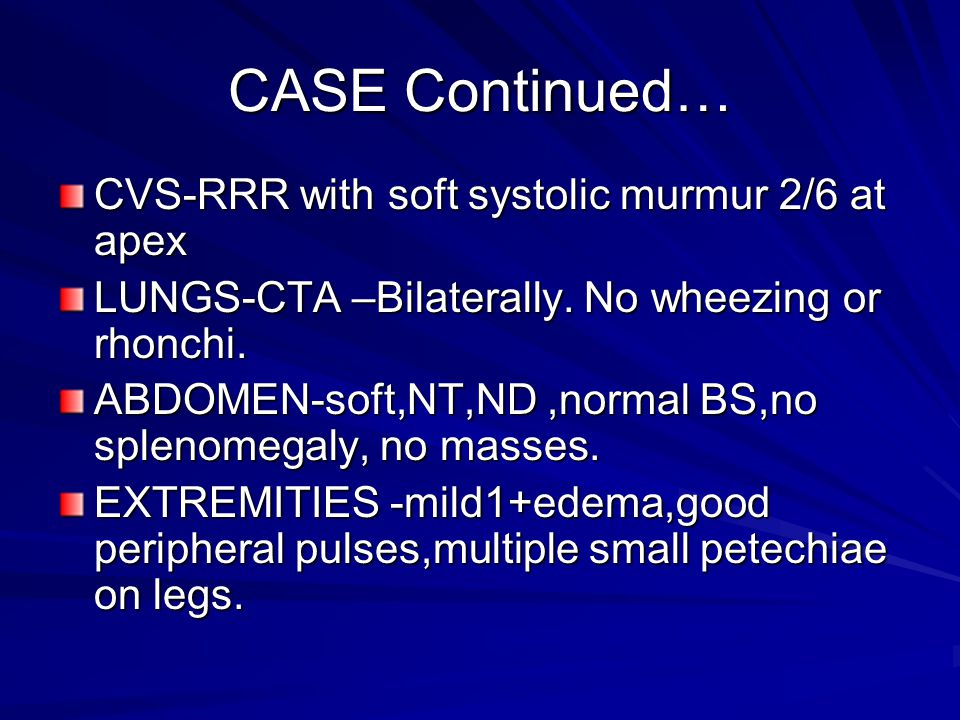 CASE Continued… CVS-RRR with soft systolic murmur 2/6 at apex