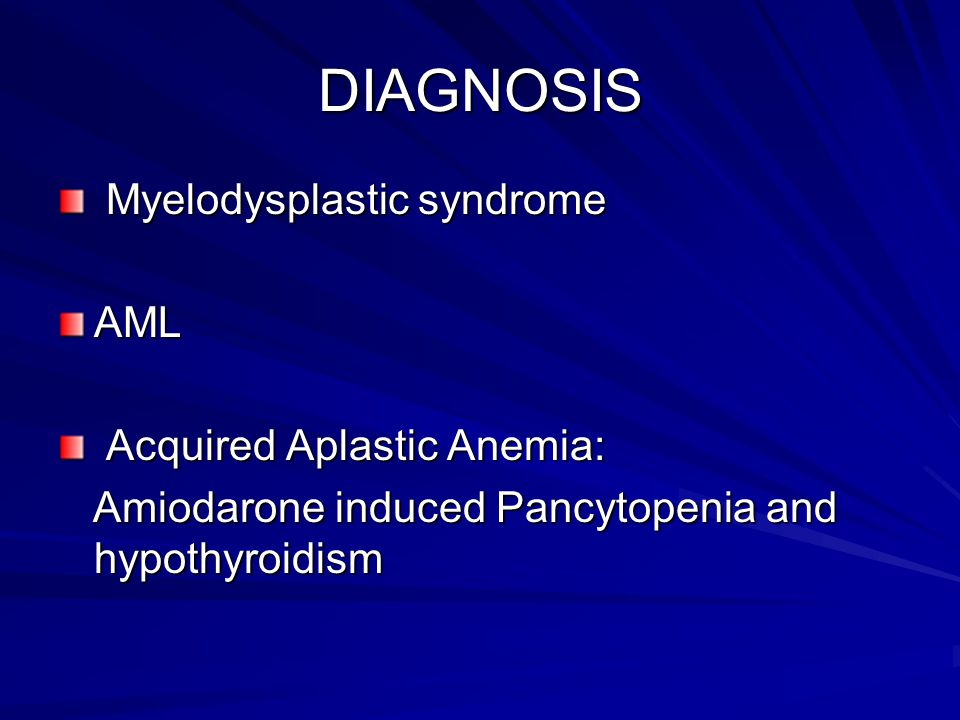 DIAGNOSIS Myelodysplastic syndrome AML Acquired Aplastic Anemia: