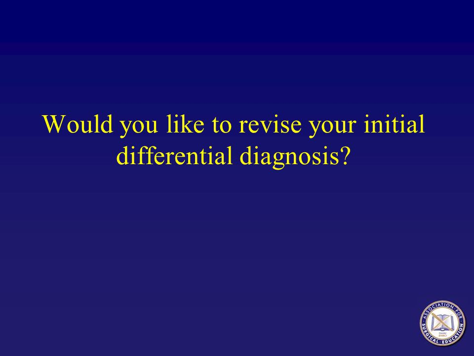 Would you like to revise your initial differential diagnosis