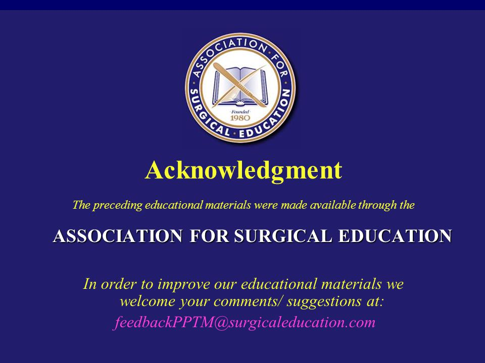 Acknowledgment The preceding educational materials were made available through the ASSOCIATION FOR SURGICAL EDUCATION.