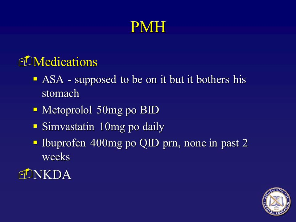 PMH Medications. ASA - supposed to be on it but it bothers his stomach. Metoprolol 50mg po BID. Simvastatin 10mg po daily.