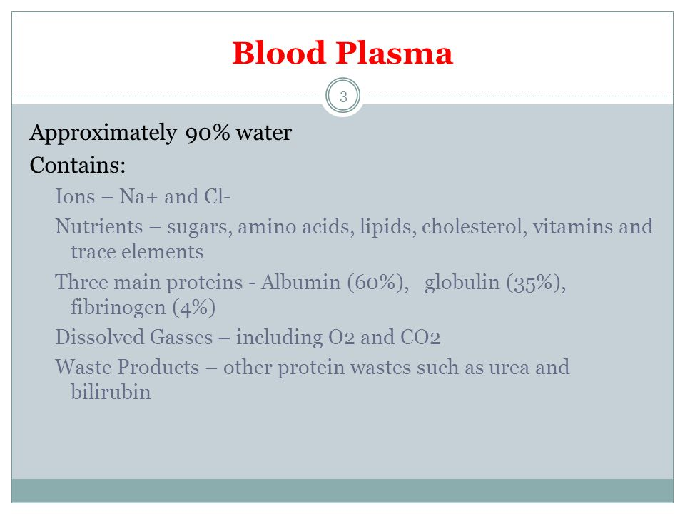 Blood Plasma Approximately 90% water Contains: Ions – Na+ and Cl-