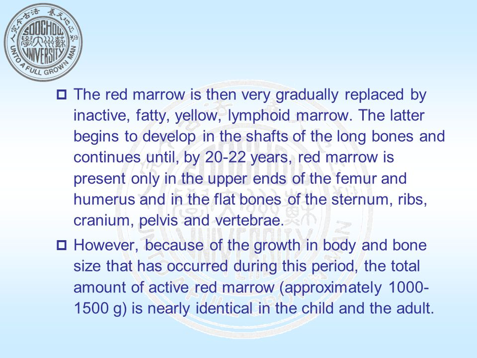 The red marrow is then very gradually replaced by inactive, fatty, yellow, lymphoid marrow. The latter begins to develop in the shafts of the long bones and continues until, by 20-22 years, red marrow is present only in the upper ends of the femur and humerus and in the flat bones of the sternum, ribs, cranium, pelvis and vertebrae.