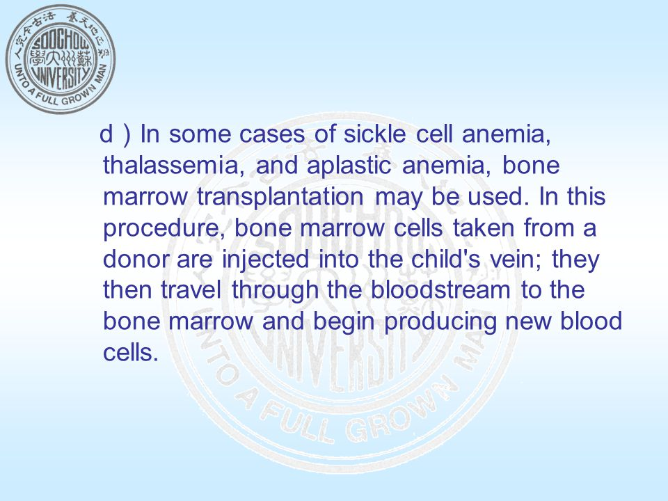 d)In some cases of sickle cell anemia, thalassemia, and aplastic anemia, bone marrow transplantation may be used.